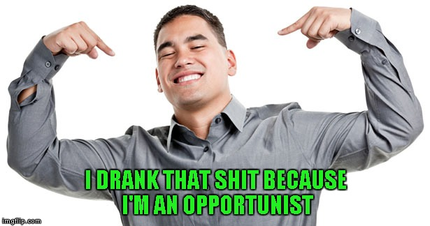 I DRANK THAT SHIT BECAUSE I'M AN OPPORTUNIST | made w/ Imgflip meme maker