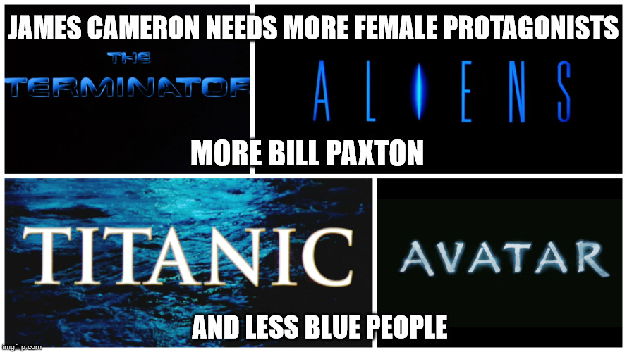WE DON'T NEED DANCES WITH SMURFS 2 THRU 17, JAMES |  JAMES CAMERON NEEDS MORE FEMALE PROTAGONISTS; MORE BILL PAXTON; AND LESS BLUE PEOPLE | image tagged in terminator,aliens,titanic,avatar,james cameron,bill paxton | made w/ Imgflip meme maker