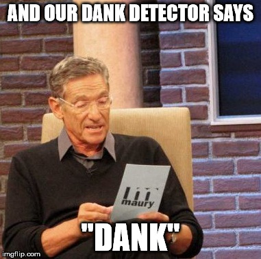 "Maury Lie Detector Meme | AND OUR DANK DETECTOR SAYS ""DANK"" 