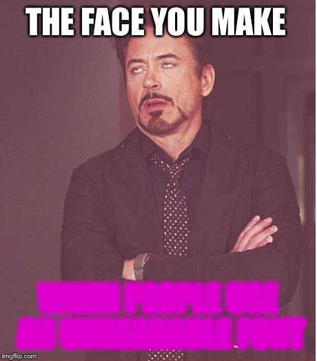 Unreadable Font | THE FACE YOU MAKE WHEN PEOPLE USE AN UNREADABLE FONT | image tagged in memes,face you make robert downey jr,unreadable | made w/ Imgflip meme maker