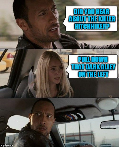 The Rock Driving Meme | DID YOU HEAR ABOUT THE KILLER HITCHHIKER? PULL DOWN THAT DARK ALLEY ON THE LEFT | image tagged in memes,the rock driving | made w/ Imgflip meme maker