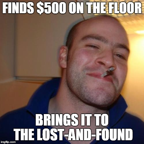 Good Guy Greg Meme | FINDS $500 ON THE FLOOR BRINGS IT TO THE LOST-AND-FOUND | image tagged in memes,good guy greg | made w/ Imgflip meme maker