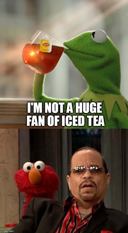 Frog Tea | I'M NOT A HUGE FAN OF ICED TEA | image tagged in kermit the frog,funny,meme | made w/ Imgflip meme maker