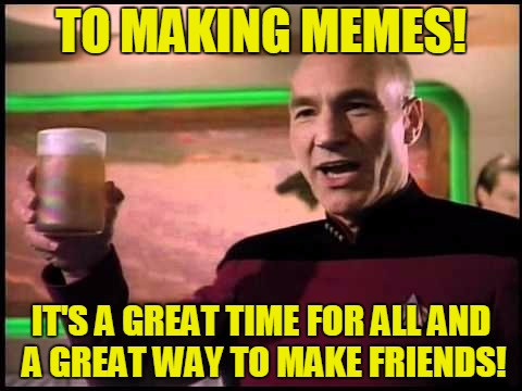 It's a great time, the best time! | TO MAKING MEMES! IT'S A GREAT TIME FOR ALL AND A GREAT WAY TO MAKE FRIENDS! | image tagged in picard toasting,imgflip friends,this is great fun,memes,cheers to all | made w/ Imgflip meme maker