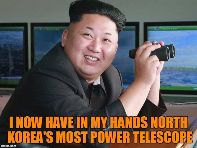 Hey Kim, maybe try not ticking everyone in the world off | I NOW HAVE IN MY HANDS NORTH KOREA'S MOST POWER TELESCOPE | image tagged in kim jong un - spying,telescope,you're doing it wrong,maybe get a haircut,they poisoned the wrong half-brother,crazy dictators | made w/ Imgflip meme maker