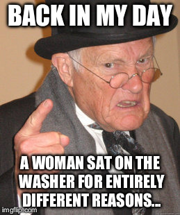 Back In My Day Meme | BACK IN MY DAY A WOMAN SAT ON THE WASHER FOR ENTIRELY DIFFERENT REASONS... | image tagged in memes,back in my day | made w/ Imgflip meme maker