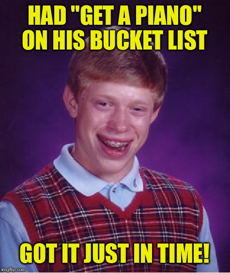 "Bad Luck Brian Meme | HAD ""GET A PIANO"" ON HIS BUCKET LIST GOT IT JUST IN TIME! 