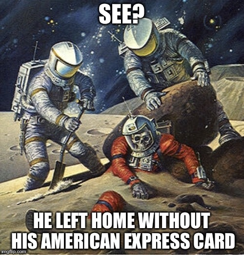 Don't leave home without it. | SEE? HE LEFT HOME WITHOUT HIS AMERICAN EXPRESS CARD | image tagged in inherit the stars,american express,memes | made w/ Imgflip meme maker