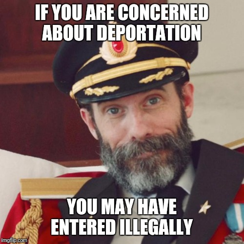 When illegal loses it's meaning  |  IF YOU ARE CONCERNED ABOUT DEPORTATION; YOU MAY HAVE ENTERED ILLEGALLY | image tagged in captain obvious,illegal immigration,immigration,laws,broken,broken the law | made w/ Imgflip meme maker