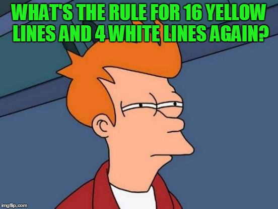 Futurama Fry Meme | WHAT'S THE RULE FOR 16 YELLOW LINES AND 4 WHITE LINES AGAIN? | image tagged in memes,futurama fry | made w/ Imgflip meme maker