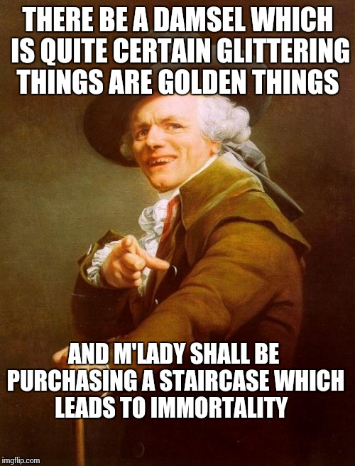 One interpretation anyway... | THERE BE A DAMSEL WHICH IS QUITE CERTAIN GLITTERING THINGS ARE GOLDEN THINGS AND M'LADY SHALL BE PURCHASING A STAIRCASE WHICH LEADS TO IMMOR | image tagged in memes,joseph ducreux,classic rock,1970s,led zeppelin,funny memes | made w/ Imgflip meme maker