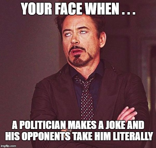 YOUR FACE WHEN . . . A POLITICIAN MAKES A JOKE AND HIS OPPONENTS TAKE HIM LITERALLY | made w/ Imgflip meme maker