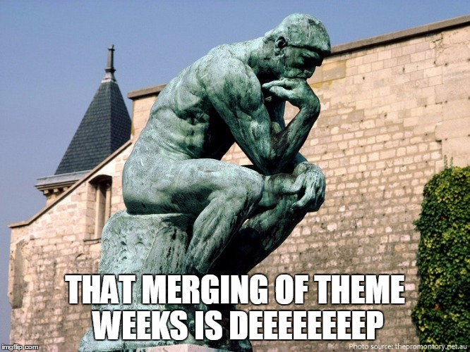 THAT MERGING OF THEME WEEKS IS DEEEEEEEEP | made w/ Imgflip meme maker