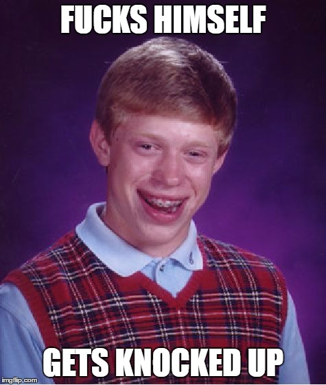 Bad Luck Brian Meme | F**KS HIMSELF GETS KNOCKED UP | image tagged in memes,bad luck brian | made w/ Imgflip meme maker