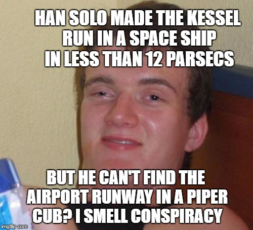 Han Solo Was Framed | HAN SOLO MADE THE KESSEL RUN IN A SPACE SHIP IN LESS THAN 12 PARSECS BUT HE CAN'T FIND THE AIRPORT RUNWAY IN A PIPER CUB? I SMELL CONSPIRACY | image tagged in memes,10 guy,harrison ford,han solo,plane,star wars | made w/ Imgflip meme maker