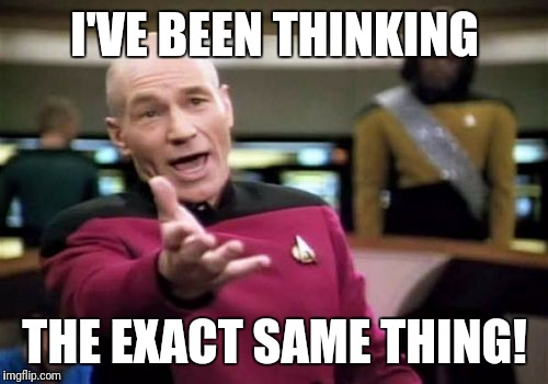 Picard Wtf Meme | I'VE BEEN THINKING THE EXACT SAME THING! | image tagged in memes,picard wtf | made w/ Imgflip meme maker