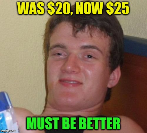 10 Guy Meme | WAS $20, NOW $25 MUST BE BETTER | image tagged in memes,10 guy | made w/ Imgflip meme maker