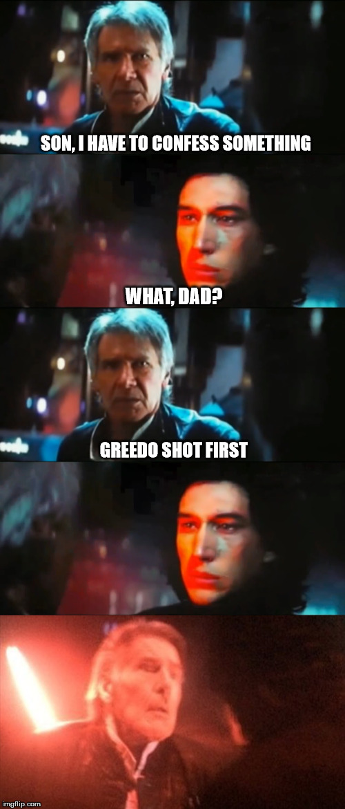 Han shot first |  SON, I HAVE TO CONFESS SOMETHING; WHAT, DAD? GREEDO SHOT FIRST | image tagged in star wars,han solo,kylo ren,han shot first | made w/ Imgflip meme maker