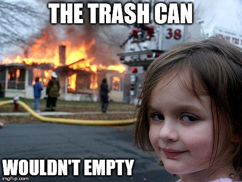 Disaster Girl Meme | THE TRASH CAN WOULDN'T EMPTY | image tagged in memes,disaster girl | made w/ Imgflip meme maker