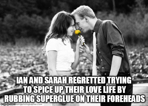 Love Stuck | IAN AND SARAH REGRETTED TRYING TO SPICE UP THEIR LOVE LIFE BY RUBBING SUPERGLUE ON THEIR FOREHEADS | image tagged in bad,love,funny,memes | made w/ Imgflip meme maker