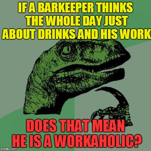 Philosoraptor | IF A BARKEEPER THINKS THE WHOLE DAY JUST ABOUT DRINKS AND HIS WORK DOES THAT MEAN HE IS A WORKAHOLIC? | image tagged in memes,philosoraptor,fun,funny,work,alcohol | made w/ Imgflip meme maker