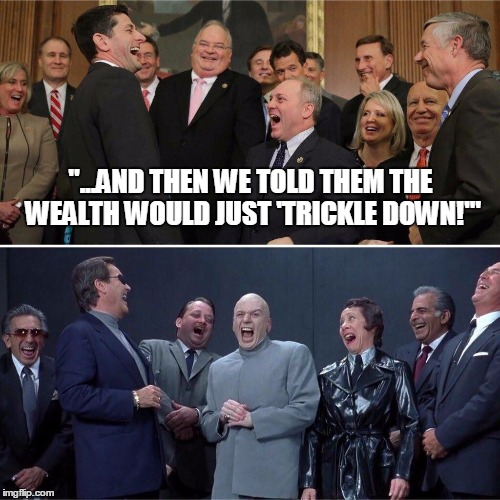 """...and then we told them the wealth would just 'trickle down!'"" 