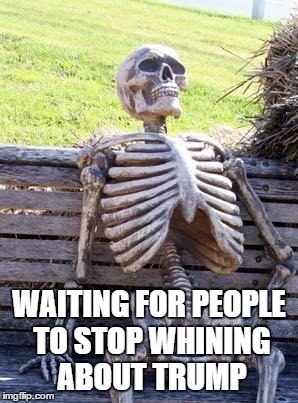 Waiting Skeleton Meme |  WAITING FOR PEOPLE TO STOP WHINING ABOUT TRUMP | image tagged in memes,waiting skeleton | made w/ Imgflip meme maker