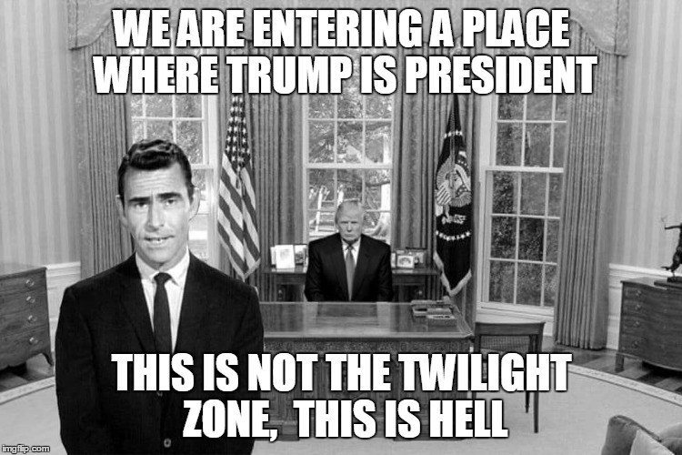 Twilight Zone Trump | WE ARE ENTERING A PLACE WHERE TRUMP IS PRESIDENT THIS IS NOT THE TWILIGHT ZONE,  THIS IS HELL | image tagged in twilight zone trump | made w/ Imgflip meme maker