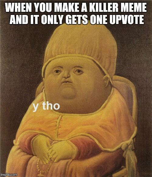 y tho |  WHEN YOU MAKE A KILLER MEME AND IT ONLY GETS ONE UPVOTE | image tagged in y tho | made w/ Imgflip meme maker