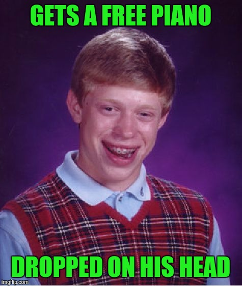 Bad Luck Brian Meme | GETS A FREE PIANO DROPPED ON HIS HEAD | image tagged in memes,bad luck brian | made w/ Imgflip meme maker