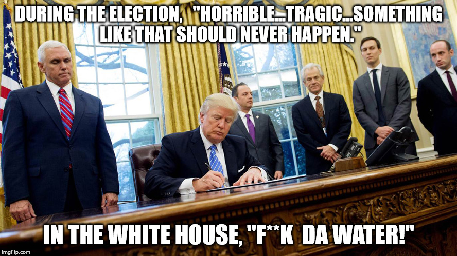 "Sounds Legit |  DURING THE ELECTION,   ""HORRIBLE...TRAGIC...SOMETHING LIKE THAT SHOULD NEVER HAPPEN.""; IN THE WHITE HOUSE, ""F**K  DA WATER!"" 