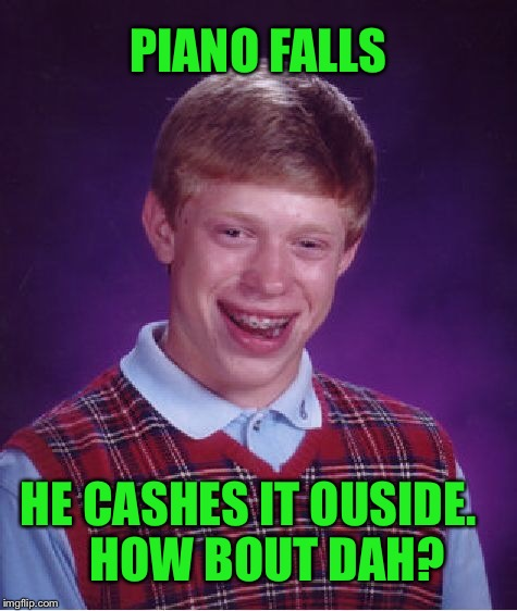 Bad Luck Brian Meme | PIANO FALLS HE CASHES IT OUSIDE.    HOW BOUT DAH? | image tagged in memes,bad luck brian | made w/ Imgflip meme maker
