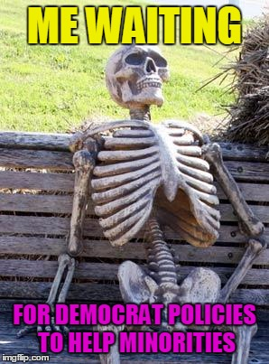 It will never happen | ME WAITING FOR DEMOCRAT POLICIES TO HELP MINORITIES | image tagged in memes,waiting skeleton,democrats,minorities,epic fail | made w/ Imgflip meme maker