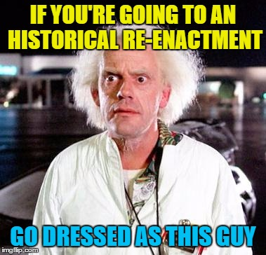 We have to go back! | IF YOU'RE GOING TO AN HISTORICAL RE-ENACTMENT GO DRESSED AS THIS GUY | image tagged in doc brown,memes,back to the future,films,historical re-enactment,history | made w/ Imgflip meme maker
