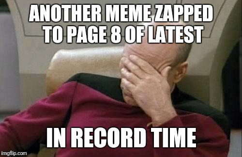 Captain Picard Facepalm Meme | ANOTHER MEME ZAPPED TO PAGE 8 OF LATEST IN RECORD TIME | image tagged in memes,captain picard facepalm | made w/ Imgflip meme maker