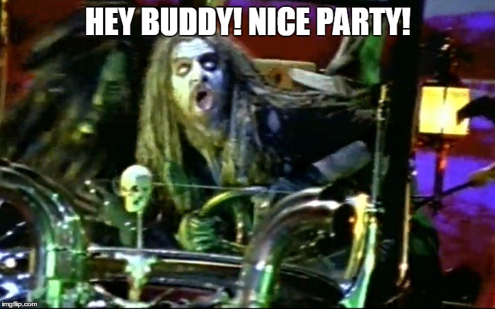 rob zombie dragula | HEY BUDDY! NICE PARTY! | image tagged in rob zombie dragula | made w/ Imgflip meme maker