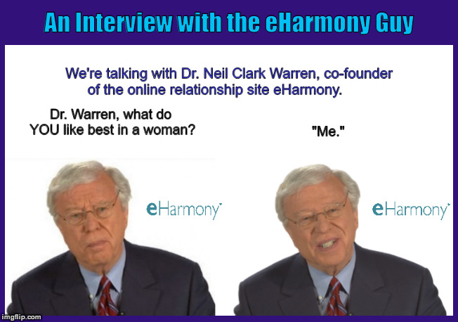 An Interview with the eHarmony Guy | image tagged in eharmony,online dating,neil clark warren,funny,memes,you like best in a woman | made w/ Imgflip meme maker