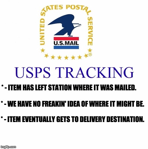 We deliver for you? | * - ITEM HAS LEFT STATION WHERE IT WAS MAILED. * - WE HAVE NO FREAKIN' IDEA OF WHERE IT MIGHT BE. * - ITEM EVENTUALLY GETS TO DELIVERY DESTI | image tagged in usps | made w/ Imgflip meme maker