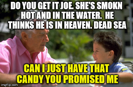 DO YOU GET IT JOE. SHE'S SMOKN HOT AND IN THE WATER.  HE THINKS HE IS IN HEAVEN. DEAD SEA CAN I JUST HAVE THAT CANDY YOU PROMISED ME | made w/ Imgflip meme maker
