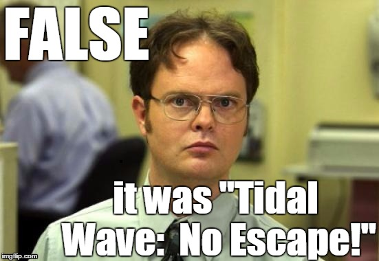 "dwight | FALSE it was ""Tidal Wave:  No Escape!"" 