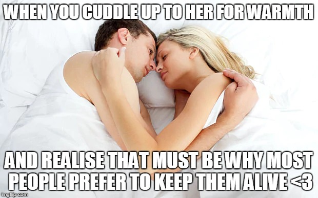 Cute Couple Things | WHEN YOU CUDDLE UP TO HER FOR WARMTH AND REALISE THAT MUST BE WHY MOST PEOPLE PREFER TO KEEP THEM ALIVE <3 | image tagged in cuddling,cuddles,love | made w/ Imgflip meme maker