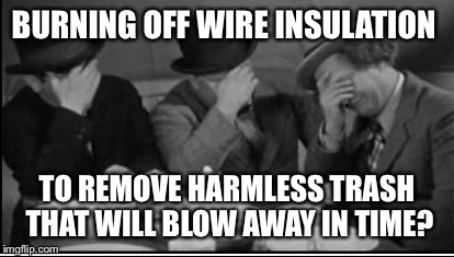 BURNING OFF WIRE INSULATION TO REMOVE HARMLESS TRASH THAT WILL BLOW AWAY IN TIME? | made w/ Imgflip meme maker
