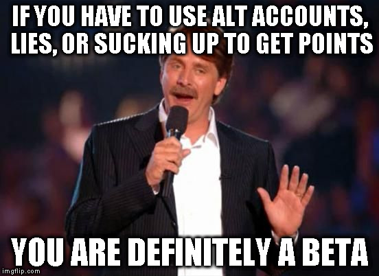 I hate manipulative people | IF YOU HAVE TO USE ALT ACCOUNTS, LIES, OR SUCKING UP TO GET POINTS YOU ARE DEFINITELY A BETA | image tagged in jeff foxworthy,memes,beta,alt accounts,lies | made w/ Imgflip meme maker