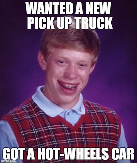 Bad Luck Brian | WANTED A NEW PICK UP TRUCK GOT A HOT-WHEELS CAR | image tagged in memes,bad luck brian,hot wheels,new car | made w/ Imgflip meme maker