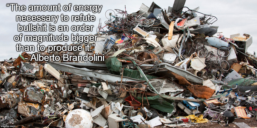 """The amount of energy necessary to refute bullshit is an order of magnitude bigger than to produce it.""        - Alberto Brandolini 