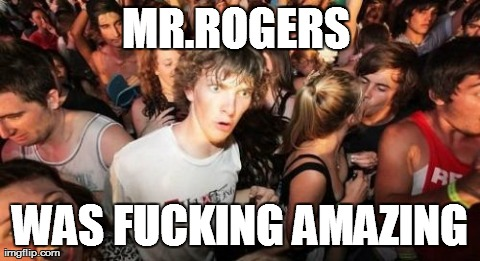 Sudden Clarity Clarence Meme | MR.ROGERS  WAS F**KING AMAZING | image tagged in memes,sudden clarity clarence,AdviceAnimals | made w/ Imgflip meme maker