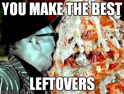 YOU MAKE THE BEST LEFTOVERS | made w/ Imgflip meme maker