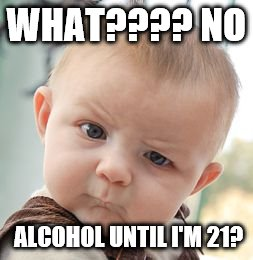 Skeptical Baby | WHAT???? NO ALCOHOL UNTIL I'M 21? | image tagged in memes,skeptical baby | made w/ Imgflip meme maker