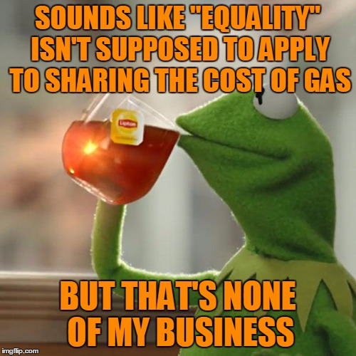 "But Thats None Of My Business Meme | SOUNDS LIKE ""EQUALITY"" ISN'T SUPPOSED TO APPLY TO SHARING THE COST OF GAS BUT THAT'S NONE OF MY BUSINESS 