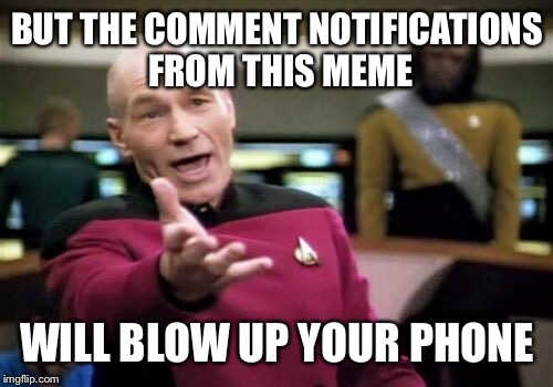 Picard Wtf Meme | BUT THE COMMENT NOTIFICATIONS FROM THIS MEME WILL BLOW UP YOUR PHONE | image tagged in memes,picard wtf | made w/ Imgflip meme maker